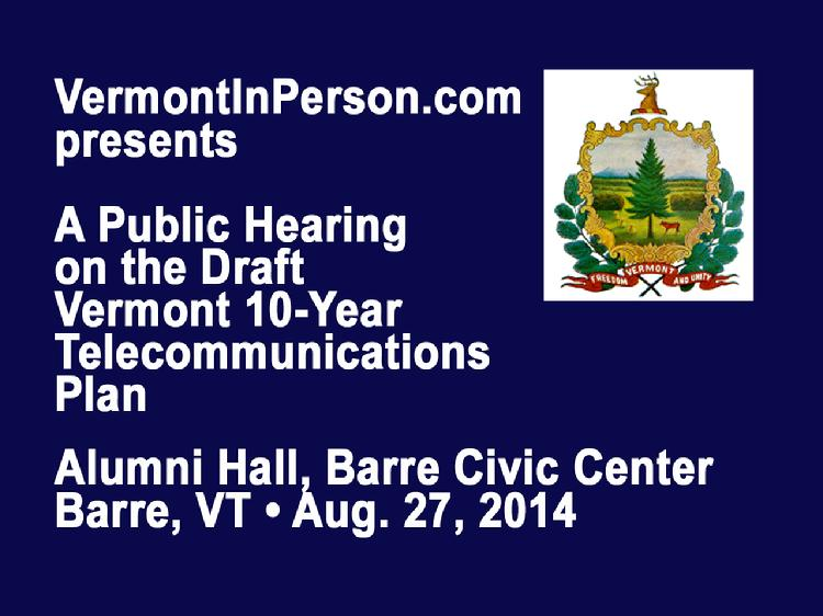 VermontInPerson.com presents a public hearing on the Draft Vermont 10-Year Telecommunications Plan. Held at Alumni Hall, Barre Civic Center on August 27, 2014.