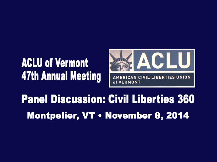 VermontInPerson.com presents  ACLU of Vermont 2014 Annual Meeting Panel Discussion     The ACLU of Vermont 47th Annual Meeting�s panel discussion: �Civil Liberties 360�, included a diverse group of people with interests in varying civil liberties issues. They talked about the work they do to protect individual rights.  Panelists included:  � Emily Tredeau, staff attorney at the Office of the Vermont Defender General whose work focuses on post-conviction relief  � Kate Piper, attorney with a long-term interest and involvement in juvenile justice issues.  � Jay Diaz, Vermont Bar Foundation Poverty Law Fellow working at Vermont Legal Aid on promoting educational access, stability, and equality for Vermont�s low-income children  � Laura Subin, director of the Vermont Coalition to Regulate Marijuana  � Annie Smith, Dartmouth College student interning in the Civil Rights Division of the Massachusetts Attorney General�s office in Boston this winter  ACLU-VT board member Julie Kalish, who teaches writing at Dartmouth College, moderated the panel.  Allen Gilbert, ACLU of Vermont�s Executive Director, made opening remarks.  Meeting held at the Capitol Plaza in Montpelier, VT on Nov. 8, 2014.