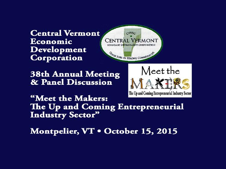 Central Vermont Economic Development Corporation 2015 Annual Meeting and Panel Discussion  The Central Vermont Economic Development Corporation 38th Annual Meeting�s panel discussion: �Meet the Makers: The Up and Coming Entrepreneurial Industry Sector.� Panelists included: � Tom Beardsley, Moderator, WDEV Radio Vermont � Jon Budreski � Air Shark � Tom Bishop � The Foundry � Brook Martenis � The Generator Space � Tyler McNaney - Filabot Peter Hood, chair of the CVEDC and Sam Andersen, Executive Director of the CVEDC, made opening remarks. Peter Hood and Lt. Gov. Phil Scott made award presentations to Tim Shea of the National Life Group, Wes Hamilton and Matt McCarthy of The Three Penny Taproom Meeting held at the Capitol Plaza in Montpelier, VT on Oct. 15, 2015.  View at: https://vimeopro.com/vtvt/vip/video/142582120