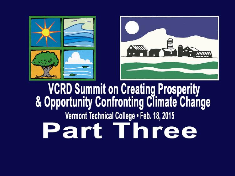 VCRD Summit Part 3 Creating Prosperity and Opportunity Confronting Climate Change The Vermont Council on Rural Development presents a summit � �Creating Prosperity and Opportunity Confronting Climate Change� Held at the Vermont Technical College, Randolph Center, VT on Wednesday, February 18, 2015.  Part 3 is the Business Leadership Panel: �As you look to the future, how will your business respond to Climate Change? What does Vermont need to do to support businesses in the sector?� Panel moderated by Ross Sneyd, National Life Group. Panelists: Joe Fusco, Casella Waste Systems; James Moore, SunCommon; Brian Otley, Green Mountain Power; Stuart Hart, UVM and Enterprise for a Sustainable World. View at https://vimeopro.com/vtvt/vcrd/video/120269165