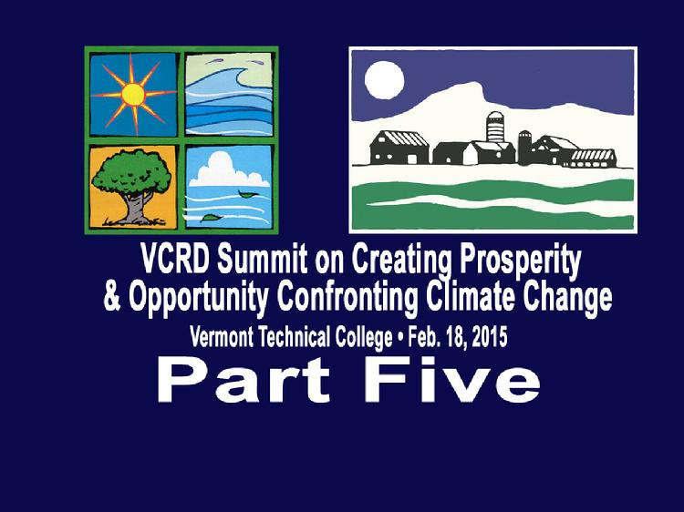 VCRD Summit Part 5 Creating Prosperity and Opportunity Confronting Climate Change The Vermont Council on Rural Development presents a summit � �Creating Prosperity and Opportunity Confronting Climate Change� Held at the Vermont Technical College, Randolph Center, VT on Wednesday, February 18, 2015.  Part 5 includes: the Keynote Address by Jigar Shah, the founder of SunEdison; Work Group Conclusions with the moderators reporting three key ideas from their sessions; Paul Costello discussing the Next Action: The Vermont Climate Change Economy Council; presentation of the VCRD Awards � 2015 Community Leadership Award to the St. Albans Community Leadership � Dominic Cloud, Liz Gamache, Warren Hamm, Suzanne and Emerson Lynn � Lifetime Achievement Award to John Ewing View at https://vimeopro.com/vtvt/vcrd/video/120375254