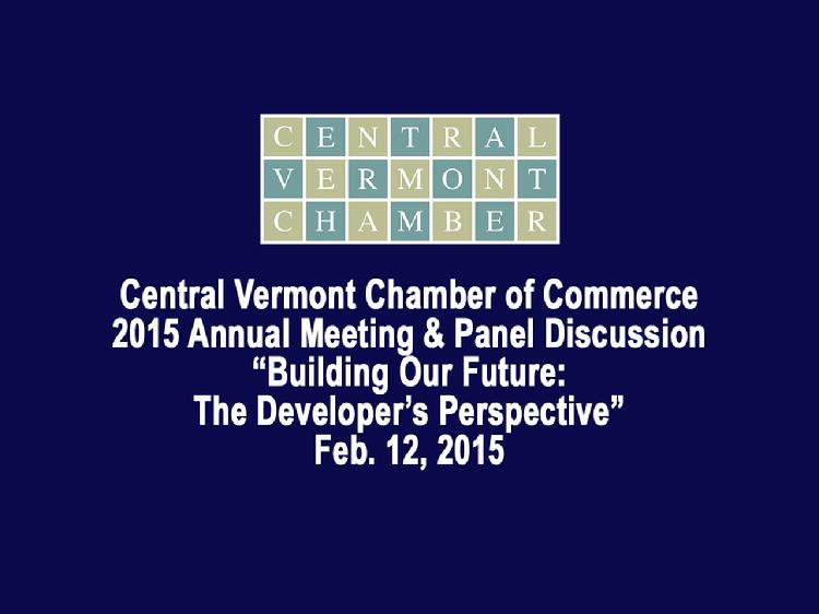 Central Vermont Chamber of Commerce 2015 Annual Meeting and Panel Discussion  The Central Vermont Chamber of Commerce 2015 Annual Meeting�s panel discussion: �Building Our Future: The Developer�s Perspective�. Panelists included: � Wayne Lamberton, Superior Development � Thom Lauzon, CPA, Investor & Mayor of Barre, VT � Mark Nicholson, Nicom Coatings Panel moderated by Lindel James, Vice Chair, Public Policy for the Central Vermont Chamber of Commerce. Leslie Sanborn, chair of the CVCoC made opening remarks. Meeting held at the Capitol Plaza in Montpelier, VT on Feb. 12, 2015. View at: https://vimeopro.com/vtvt/vip/video/119544971