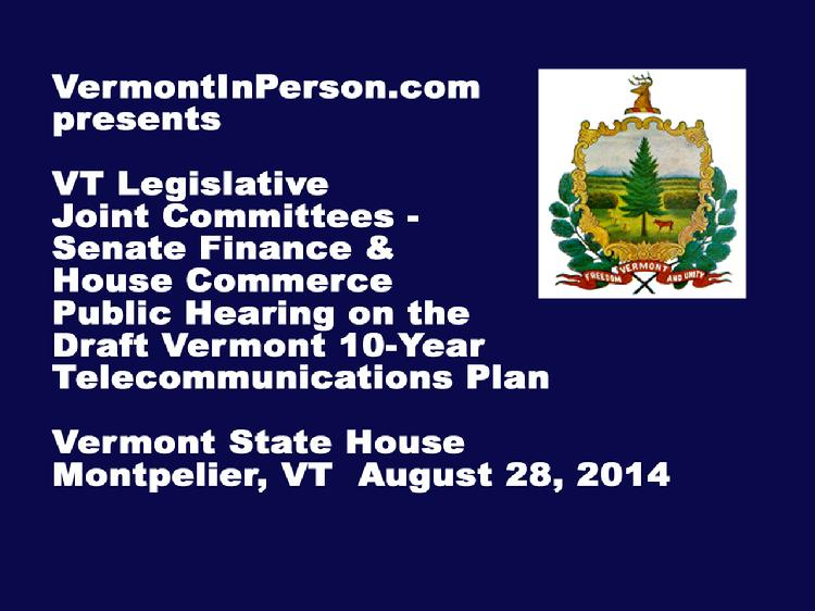 VermontInPerson.com presents the Vermont Legislative Joint Committees � Senate Finance and House Commerce - public hearing on the Draft Vermont 10-Year Telecommunications Plan. Held at the Vermont State House on August 28, 2014.