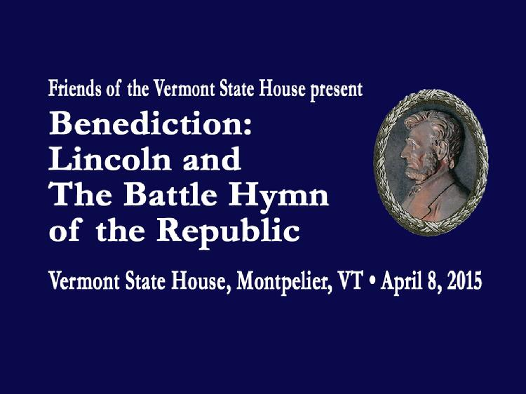 Benediction: Lincoln and The Battle Hymn of the Republic    Friends of the Vermont State House present Benediction: Lincoln & The Battle Hymn of the Republic. Featuring presentations by Alison Clarkson, Mary Leahy, Mark Hudson, Seth Bongartz, the Constitution Brass Quintet, Howard Coffin, David Schütz, Brett Murphy, Patti Casey & Pete Sutherland, plus Vermont Civil War re-enactors, the Vermont Civil War Hemlocks. View at https://vimeopro.com/vtvt/underthegoldendome2015/video/124692912