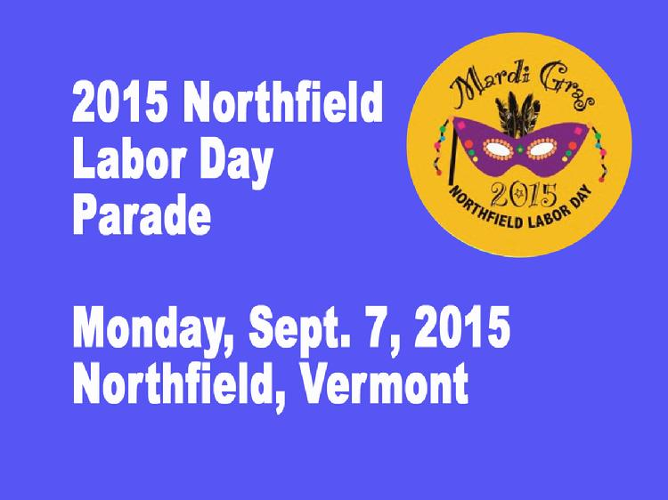 Northfield Labor Day Parade 2015  The 2015 Northfield, VT Labor Day Parade, held Monday, Sept. 7, 2015 with the theme of �Mardi Gras.�  View at https://vimeopro.com/vtvt/vip/video/138563966