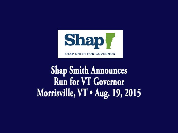 Shap Smith Announces Run for VT Governor  Speaker of the Vermont House of Representatives Shap Smith announced his candidacy for Governor of Vermont in Morrisville, VT on Wednesday, August 19, 2015. Introductory remarks by Tracy Patnoe, owner of Morrisville child care center, Mud City Kids and also by Shap Smith�s wife, Melissa Volansky. Smith gave remarks that recalled his upbringing in Lamoille County and his vision for the state of Vermont.  View at https://vimeopro.com/vtvt/vip/video/136791102