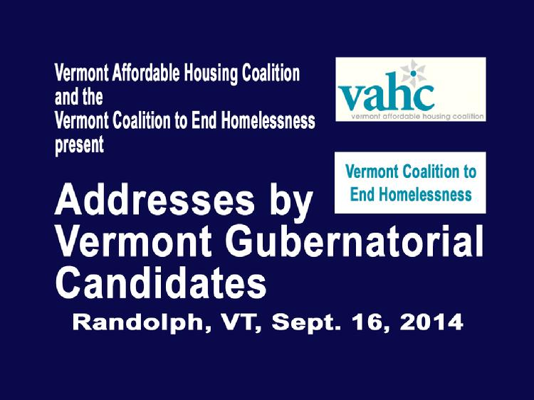 VermontInPerson.com presents  Addresses by VT Gubernatorial Candidates Sept 16, 2014   The joint meeting of the Vermont Affordable Housing Coalition and the Vermont Coalition to End Homelessness with addresses by Vermont gubernatorial candidates Scott Milne and Peter Shumlin. Held at the Baptist Fellowship Church, Randolph, VT on September 16, 2014.  For more information about the Vermont Affordable Housing Coalition please see www.vtaffordablehousing.org  For more information about the Vermont Coalition to End Homelessness please see www.HelpingToHouseVT.org