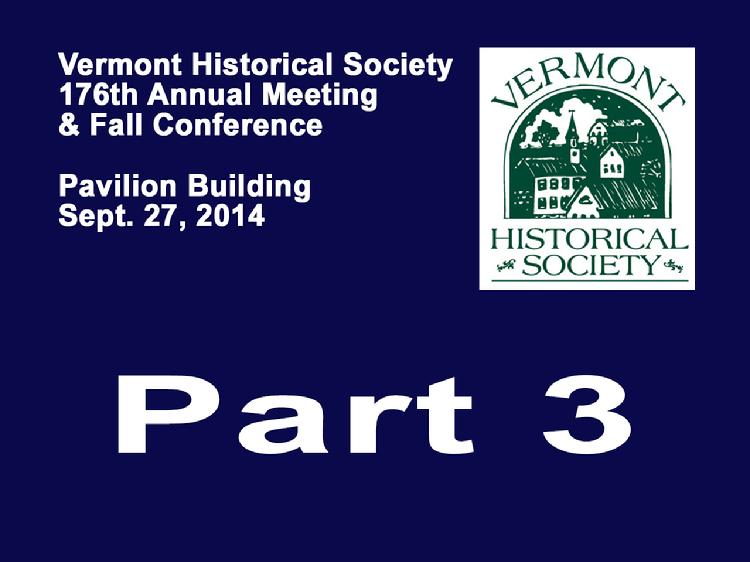VermontInPerson.com presents VT Historical Society Part 3 Annual Meeting 2014  The Vermont Historical Society�s 176th Annual Meeting and Fall Conference held Saturday, September 27, 2014 at the Pavilion Building, Montpelier, VT. Part 3 �Afternoon Address �Why do people stay in, leave, or return to Vermont?� by geographer, Cheryl Morse. Closing remarks by Mark Hudson, Executive Director of the VT Historical Society.  Vermont Historical Society website at www.vermonthistory.org