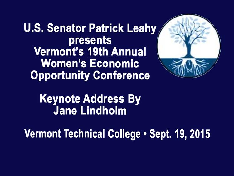 Vermont�s 19th Annual Women�s Economic Opportunity Conference  Sen. Patrick Leahy presents Vermont�s 19th Annual Women�s Economic Opportunity Conference with Keynote Address by Jane Lindholm, host Vermont Edition on Vermont Public Radio. Held at Vermont Technical College in Randolph Center, Vermont on Saturday, September 19, 2015. Introductory remarks by Diane Derby of U.S. Senator Patrick Leahy�s Office, Dan Smith, President of Vermont Technical College and U.S. Senator Patrick Leahy.   View at: https://vimeopro.com/vtvt/vip/video/140121080